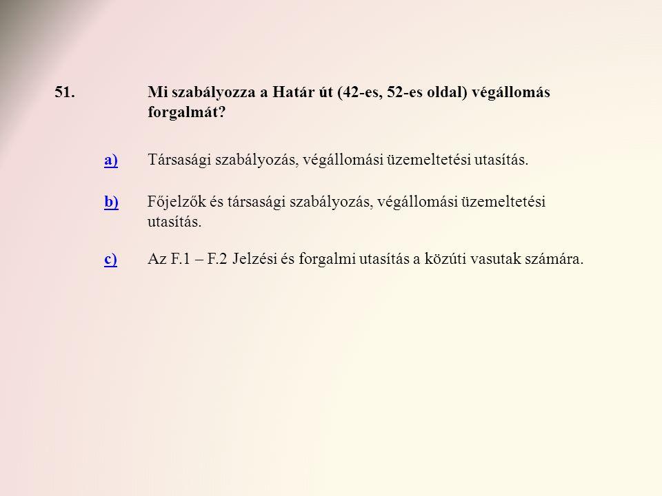 51.Mi szabályozza a Határ út (42-es, 52-es oldal) végállomás forgalmát? a)Társasági szabályozás, végállomási üzemeltetési utasítás. b)Főjelzők és társ