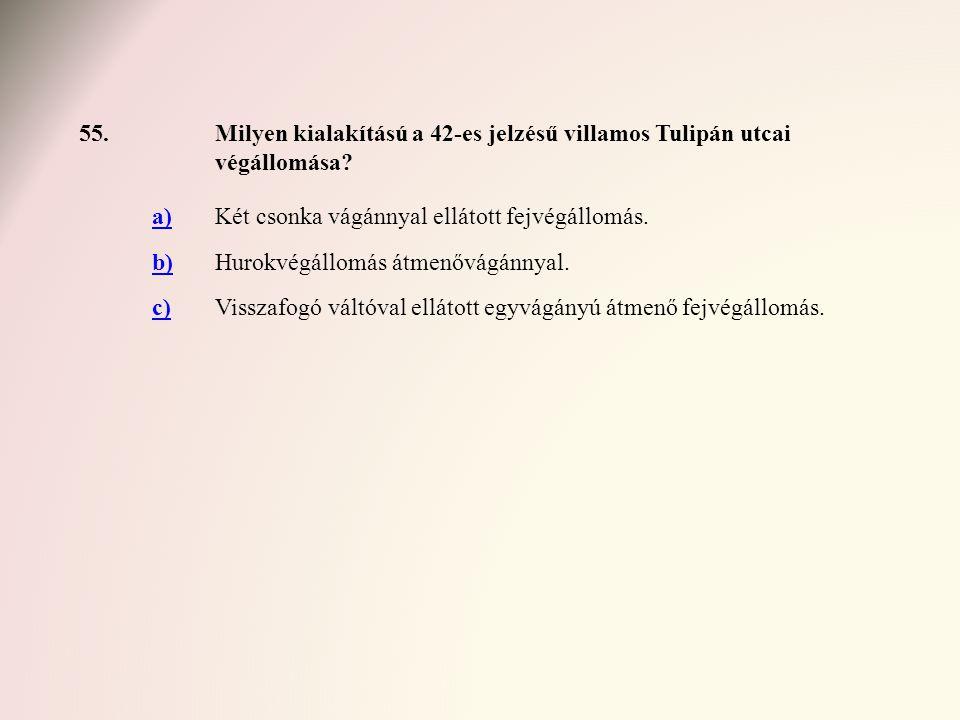 55.Milyen kialakítású a 42-es jelzésű villamos Tulipán utcai végállomása? a)Két csonka vágánnyal ellátott fejvégállomás. b)Hurokvégállomás átmenővágán