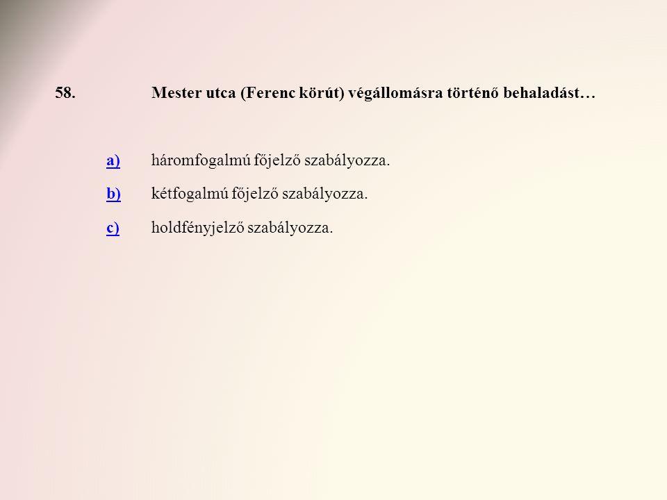 58.Mester utca (Ferenc körút) végállomásra történő behaladást… a)háromfogalmú főjelző szabályozza. b)kétfogalmú főjelző szabályozza. c)holdfényjelző s