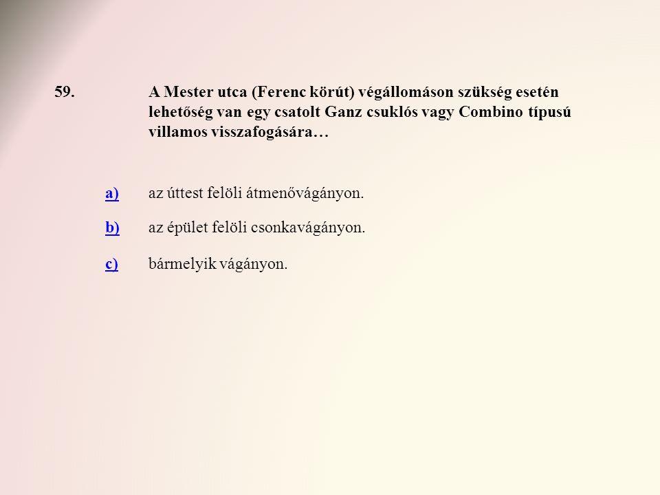 59.A Mester utca (Ferenc körút) végállomáson szükség esetén lehetőség van egy csatolt Ganz csuklós vagy Combino típusú villamos visszafogására… a)az ú