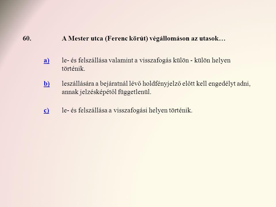 60.A Mester utca (Ferenc körút) végállomáson az utasok… a)le- és felszállása valamint a visszafogás külön - külön helyen történik. b)leszállására a be