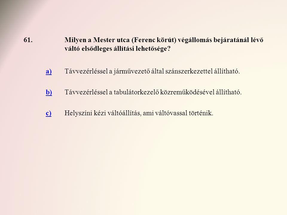 61.Milyen a Mester utca (Ferenc körút) végállomás bejáratánál lévő váltó elsődleges állítási lehetősége? a)Távvezérléssel a járművezető által szánszer