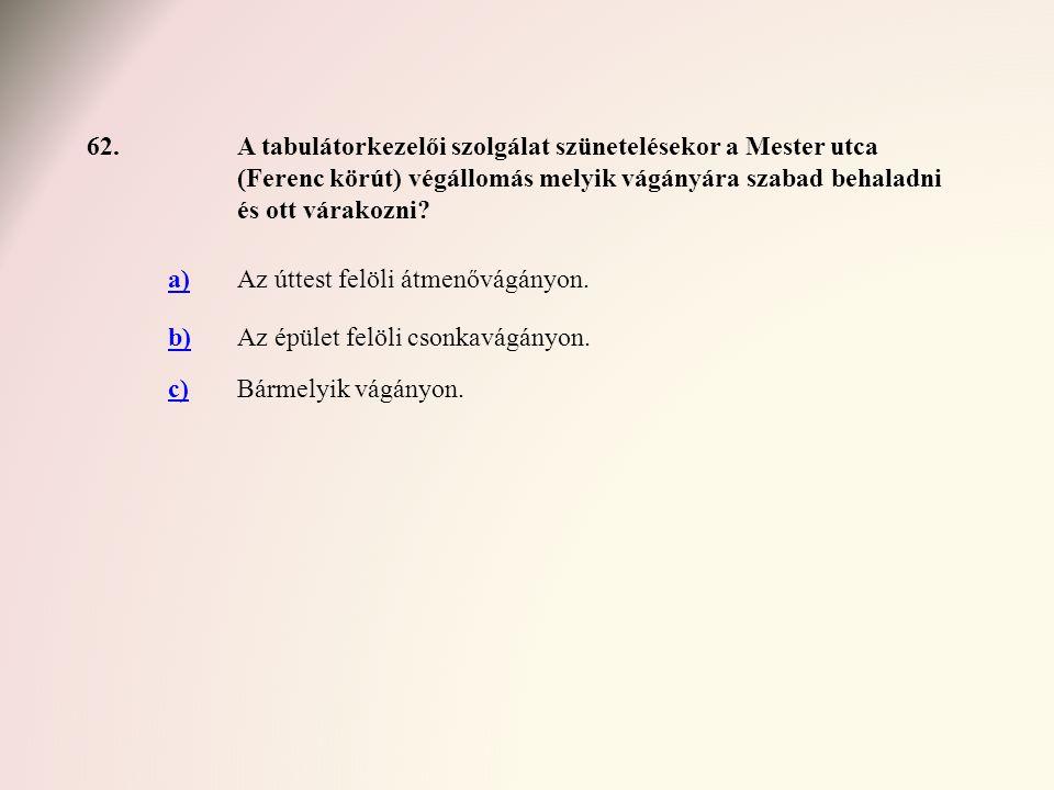 62.A tabulátorkezelői szolgálat szünetelésekor a Mester utca (Ferenc körút) végállomás melyik vágányára szabad behaladni és ott várakozni? a)Az úttest