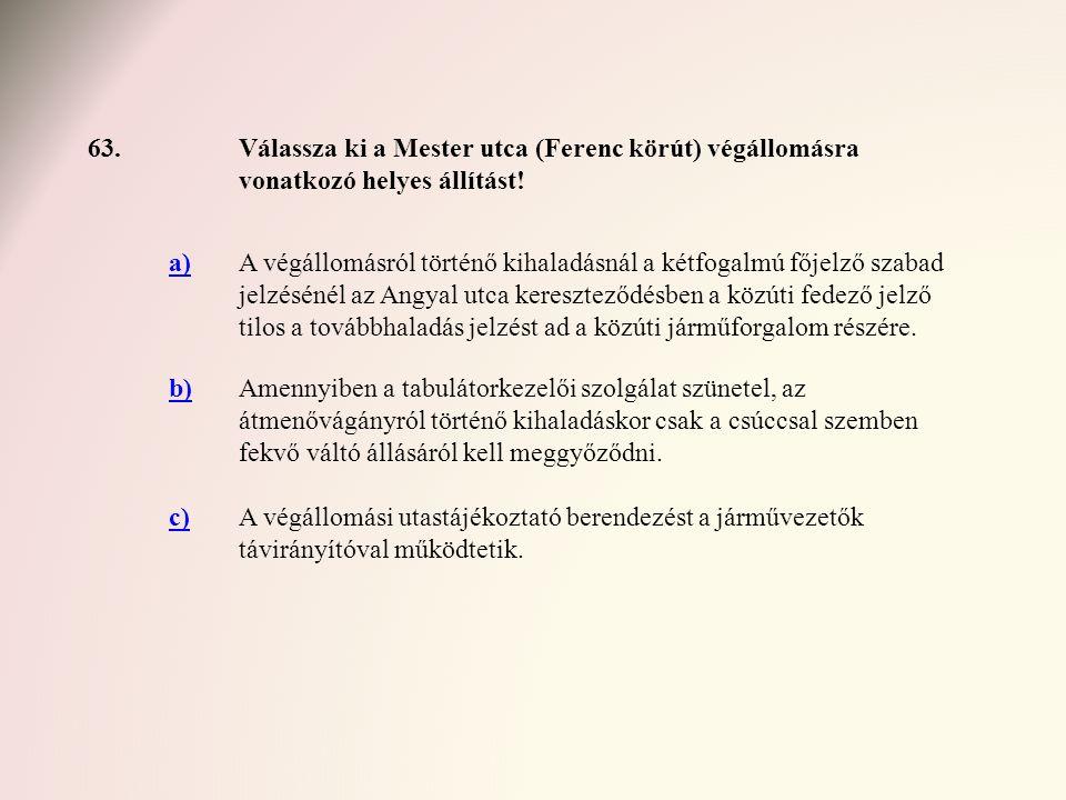 63.Válassza ki a Mester utca (Ferenc körút) végállomásra vonatkozó helyes állítást! a)A végállomásról történő kihaladásnál a kétfogalmú főjelző szabad