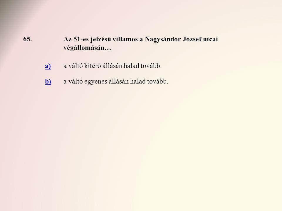 65.Az 51-es jelzésű villamos a Nagysándor József utcai végállomásán… a)a váltó kitérő állásán halad tovább. b)a váltó egyenes állásán halad tovább.