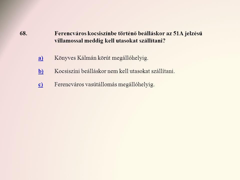68.Ferencváros kocsiszínbe történő beálláskor az 51A jelzésű villamossal meddig kell utasokat szállítani? a)Könyves Kálmán körút megállóhelyig. b)Kocs