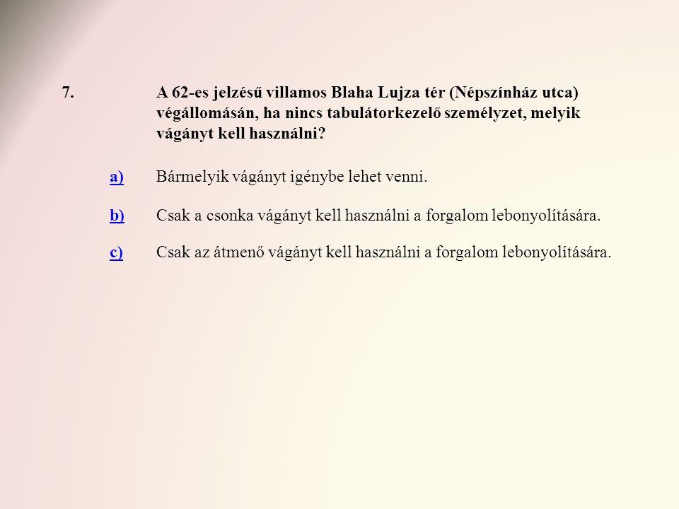 7.A 62-es jelzésű villamos Blaha Lujza tér (Népszínház utca) végállomásán, ha nincs tabulátorkezelő személyzet, melyik vágányt kell használni? a)Bárme