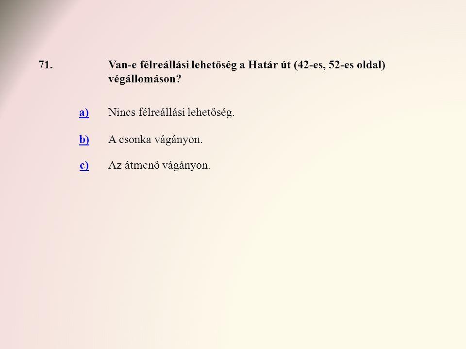 71.Van-e félreállási lehetőség a Határ út (42-es, 52-es oldal) végállomáson? a)Nincs félreállási lehetőség. b)A csonka vágányon. c)Az átmenő vágányon.