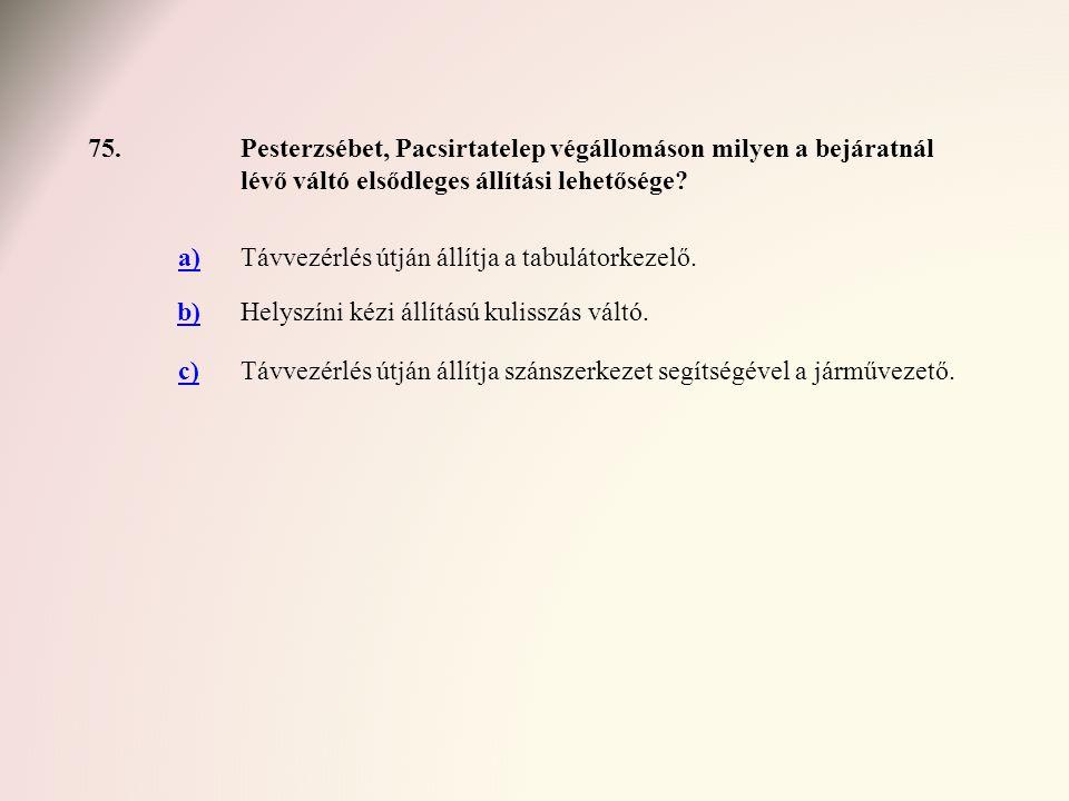 75.Pesterzsébet, Pacsirtatelep végállomáson milyen a bejáratnál lévő váltó elsődleges állítási lehetősége? a)Távvezérlés útján állítja a tabulátorkeze