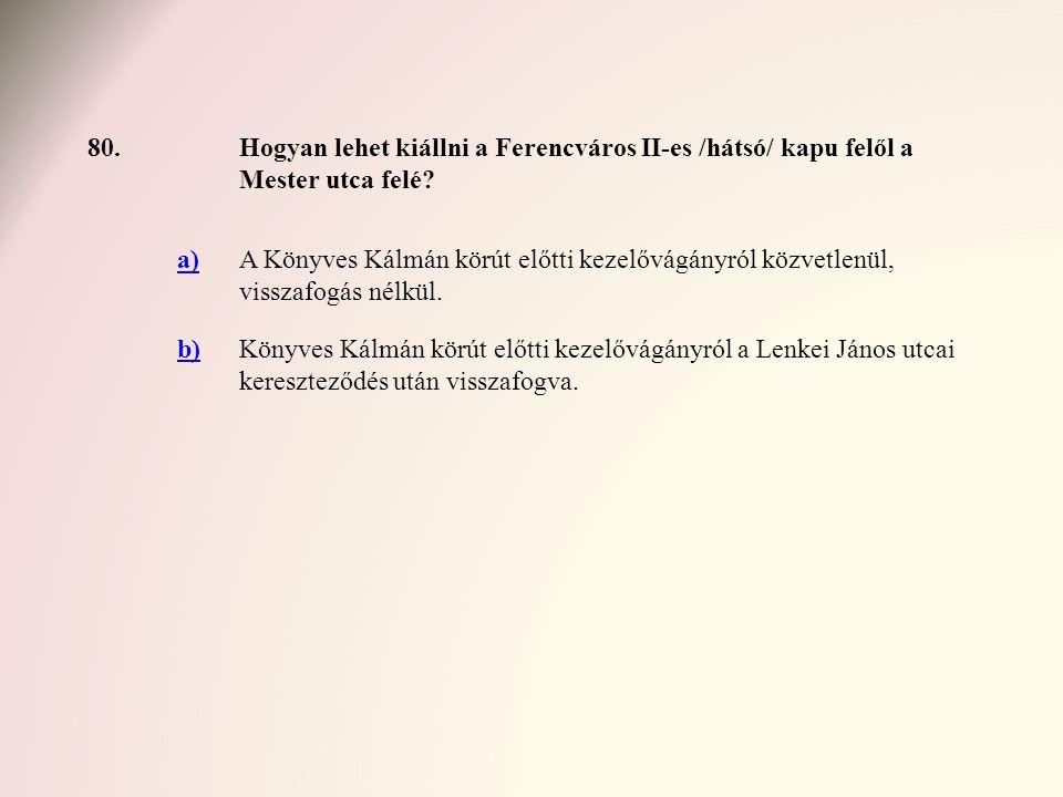 80.Hogyan lehet kiállni a Ferencváros II-es /hátsó/ kapu felől a Mester utca felé? a)A Könyves Kálmán körút előtti kezelővágányról közvetlenül, vissza