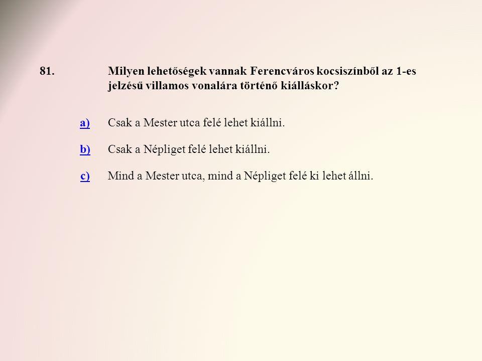 81.Milyen lehetőségek vannak Ferencváros kocsiszínből az 1-es jelzésű villamos vonalára történő kiálláskor? a)Csak a Mester utca felé lehet kiállni. b