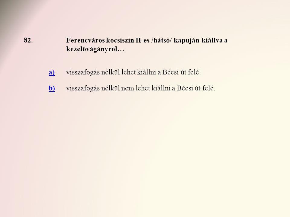82.Ferencváros kocsiszín II-es /hátsó/ kapuján kiállva a kezelővágányról… a)visszafogás nélkül lehet kiállni a Bécsi út felé. b)visszafogás nélkül nem