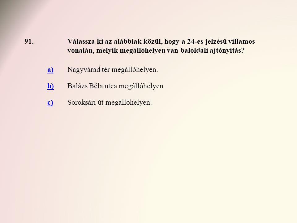 91.Válassza ki az alábbiak közül, hogy a 24-es jelzésű villamos vonalán, melyik megállóhelyen van baloldali ajtónyitás? a)Nagyvárad tér megállóhelyen.