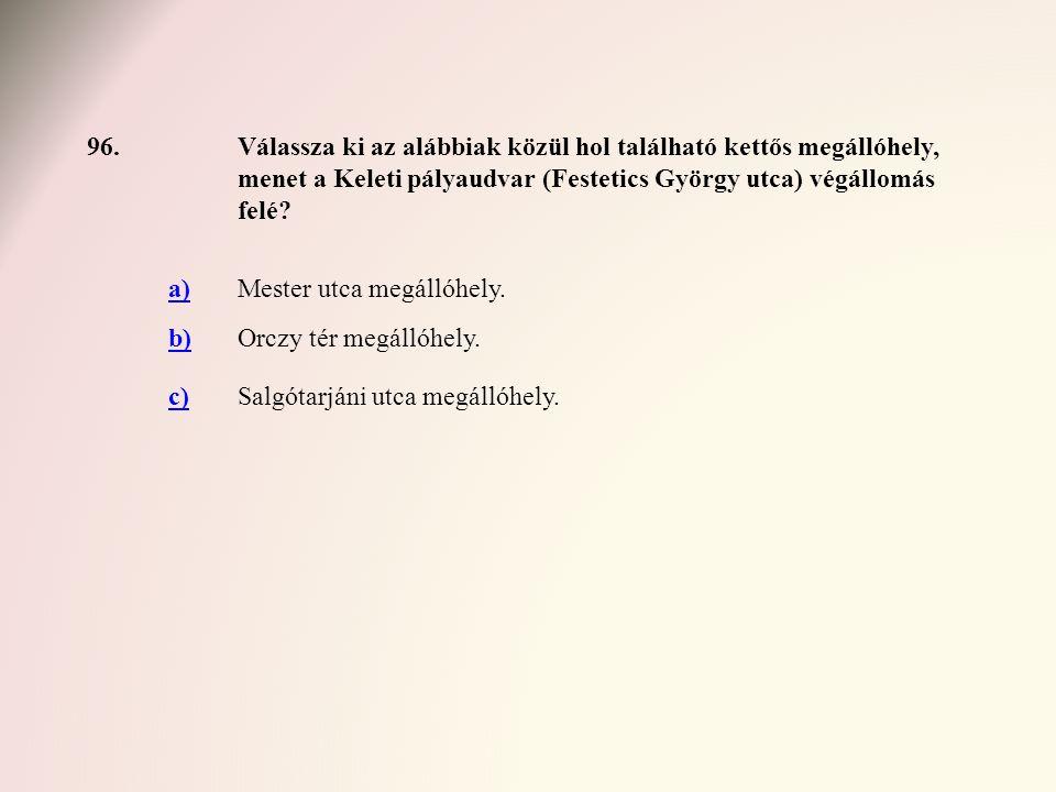 96.Válassza ki az alábbiak közül hol található kettős megállóhely, menet a Keleti pályaudvar (Festetics György utca) végállomás felé? a)Mester utca me