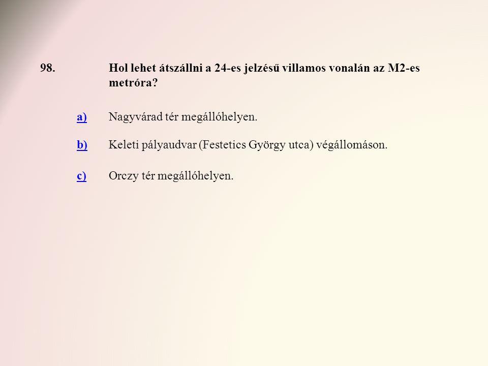 98.Hol lehet átszállni a 24-es jelzésű villamos vonalán az M2-es metróra? a)Nagyvárad tér megállóhelyen. b)Keleti pályaudvar (Festetics György utca) v