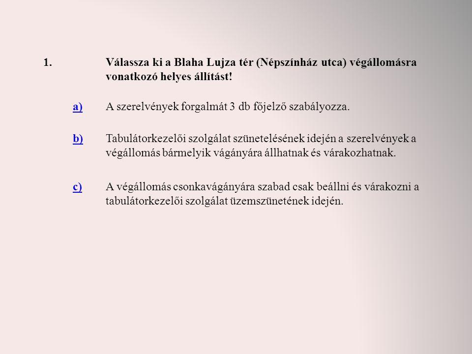 1.Válassza ki a Blaha Lujza tér (Népszínház utca) végállomásra vonatkozó helyes állítást! a)A szerelvények forgalmát 3 db főjelző szabályozza. b)Tabul