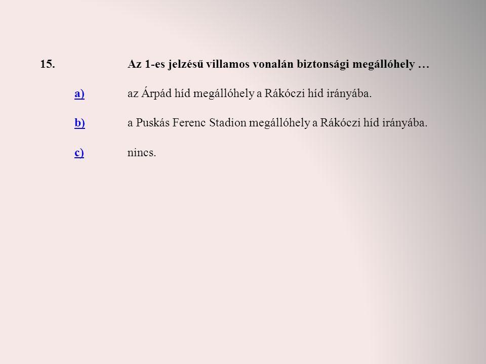 15.Az 1-es jelzésű villamos vonalán biztonsági megállóhely … a)az Árpád híd megállóhely a Rákóczi híd irányába. b)a Puskás Ferenc Stadion megállóhely