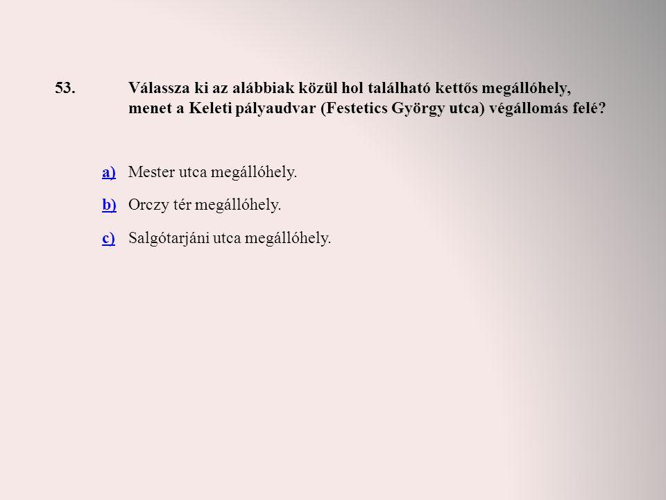 53.Válassza ki az alábbiak közül hol található kettős megállóhely, menet a Keleti pályaudvar (Festetics György utca) végállomás felé? a)Mester utca me