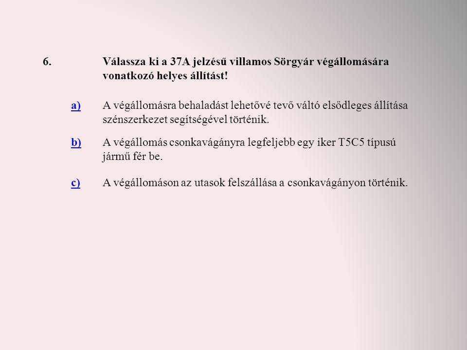 6.Válassza ki a 37A jelzésű villamos Sörgyár végállomására vonatkozó helyes állítást! a)A végállomásra behaladást lehetővé tevő váltó elsődleges állít