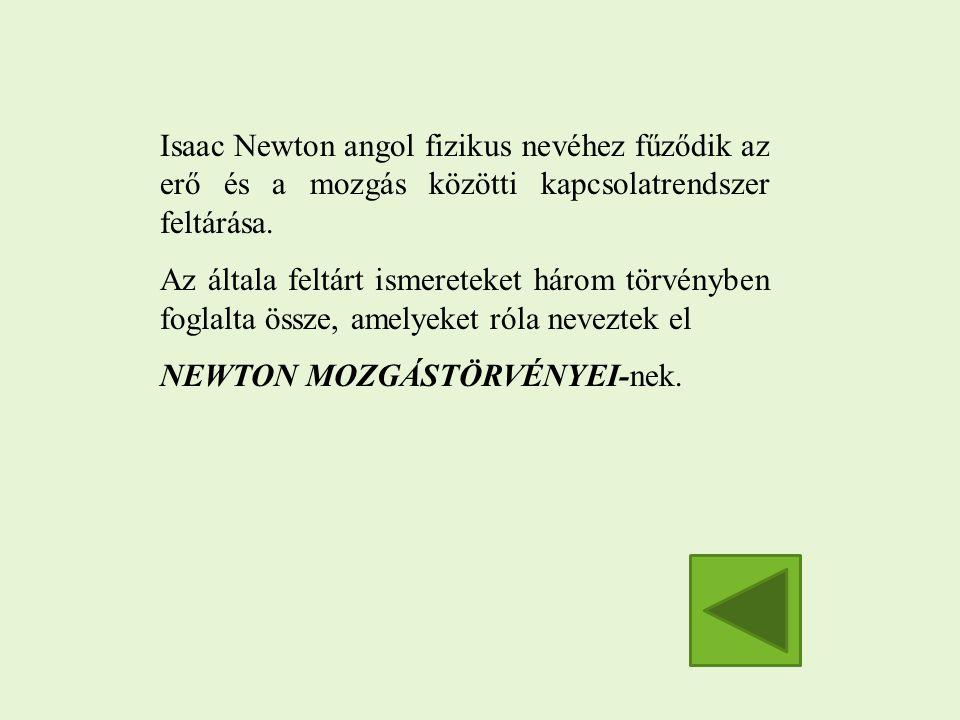 Isaac Newton angol fizikus nevéhez fűződik az erő és a mozgás közötti kapcsolatrendszer feltárása. Az általa feltárt ismereteket három törvényben fogl