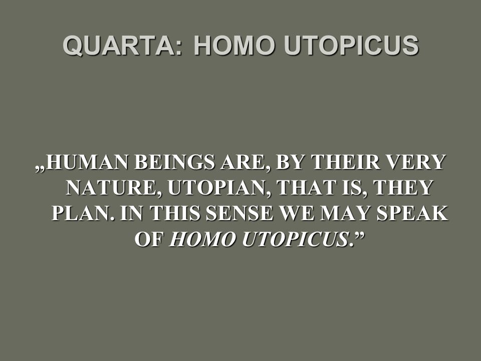 "QUARTA: HOMO UTOPICUS ""HUMAN BEINGS ARE, BY THEIR VERY NATURE, UTOPIAN, THAT IS, THEY PLAN. IN THIS SENSE WE MAY SPEAK OF HOMO UTOPICUS."""