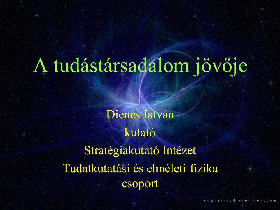 A tudástársadalom jövője Dienes István kutató Stratégiakutató Intézet Tudatkutatási és elméleti fizika csoport