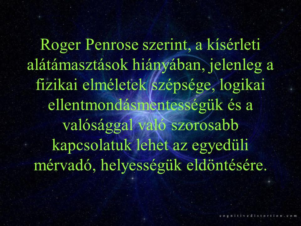 Roger Penrose szerint, a kísérleti alátámasztások hiányában, jelenleg a fizikai elméletek szépsége, logikai ellentmondásmentességük és a valósággal va