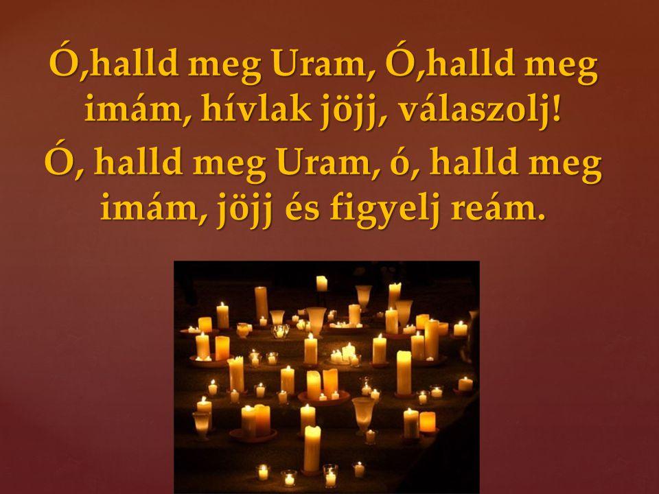 Ó,halld meg Uram, Ó,halld meg imám, hívlak jöjj, válaszolj! Ó, halld meg Uram, ó, halld meg imám, jöjj és figyelj reám.