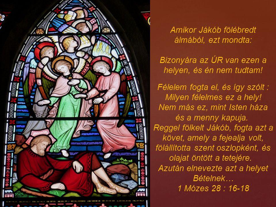 Amikor Jákób fölébredt álmából, ezt mondta: Bizonyára az ÚR van ezen a helyen, és én nem tudtam! Félelem fogta el, és így szólt : Milyen félelmes ez a