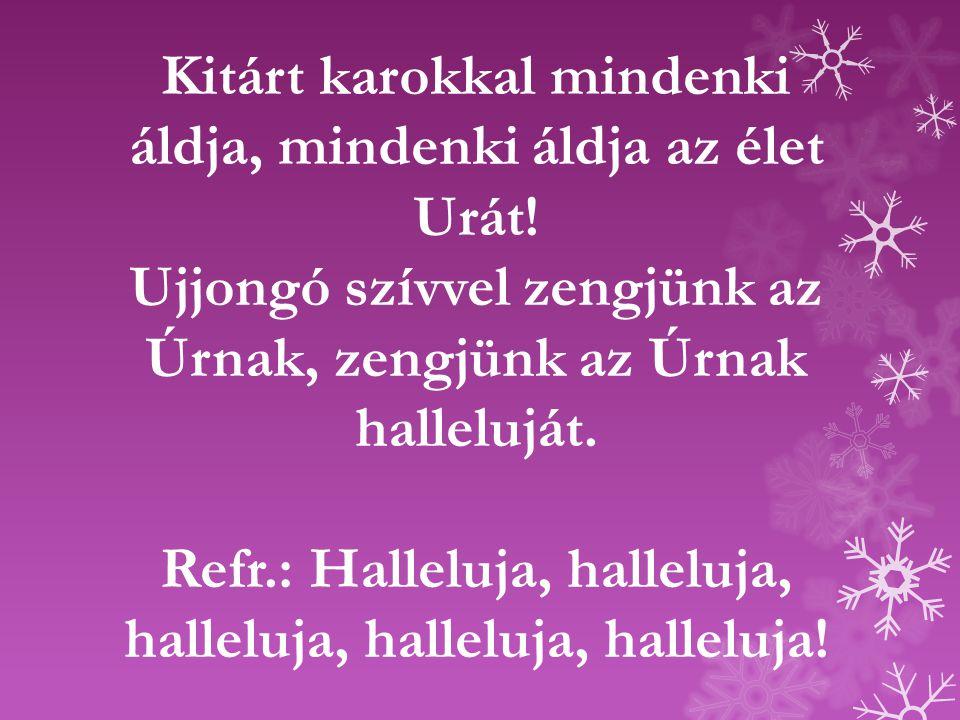 Kitárt karokkal mindenki áldja, mindenki áldja az élet Urát! Ujjongó szívvel zengjünk az Úrnak, zengjünk az Úrnak halleluját. Refr.: Halleluja, hallel