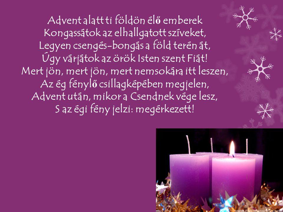Advent alatt ti földön él ő emberek Kongassátok az elhallgatott szíveket, Legyen csengés-bongás a föld terén át, Úgy várjátok az örök Isten szent Fiát