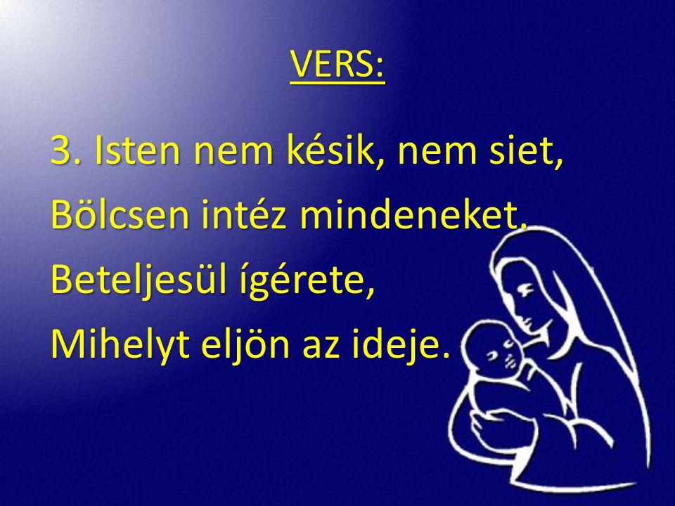 VERS: 3. Isten nem késik, nem siet, Bölcsen intéz mindeneket. Beteljesül ígérete, Mihelyt eljön az ideje.
