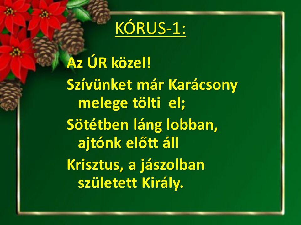 KÓRUS-1: Az ÚR közel! Szívünket már Karácsony melege tölti el; Sötétben láng lobban, ajtónk előtt áll Krisztus, a jászolban született Király.