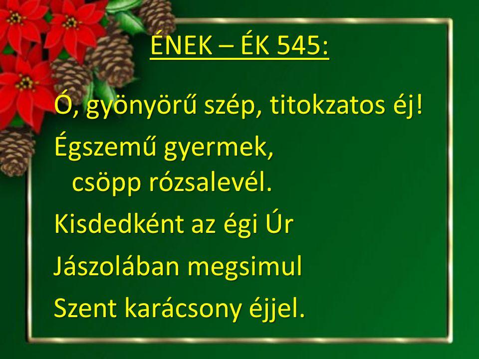 ÉNEK – ÉK 545: Ó, gyönyörű szép, titokzatos éj! Égszemű gyermek, csöpp rózsalevél. Kisdedként az égi Úr Jászolában megsimul Szent karácsony éjjel.