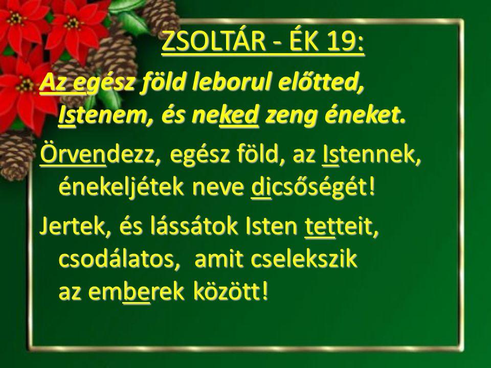 ZSOLTÁR - ÉK 19: Az egész föld leborul előtted, Istenem, és neked zeng éneket. Az egész föld leborul előtted, Istenem, és neked zeng éneket. Örvendezz