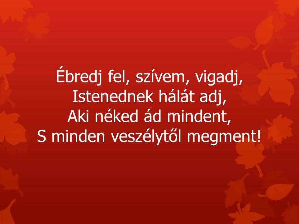 Ébredj fel, szívem, vigadj, Istenednek hálát adj, Aki néked ád mindent, S minden veszélytől megment!