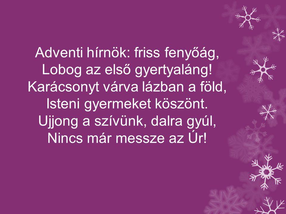 Adventi hírnök: friss fenyőág, Lobog az első gyertyaláng! Karácsonyt várva lázban a föld, Isteni gyermeket köszönt. Ujjong a szívünk, dalra gyúl, Ninc