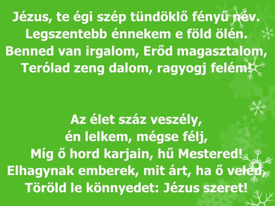 Jézus, te égi szép tündöklő fényű név. Legszentebb énnekem e föld ölén. Benned van irgalom, Erőd magasztalom, Terólad zeng dalom, ragyogj felém! Az él