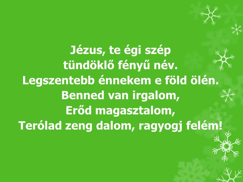Jézus, te égi szép tündöklő fényű név. Legszentebb énnekem e föld ölén. Benned van irgalom, Erőd magasztalom, Terólad zeng dalom, ragyogj felém!