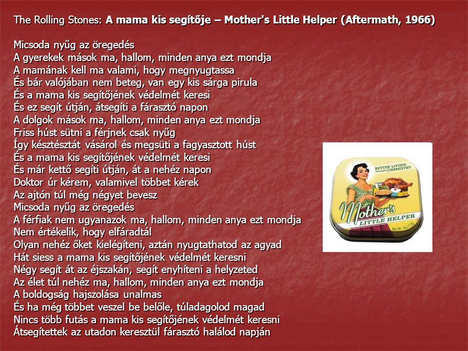 The Rolling Stones: A mama kis segítője – Mother s Little Helper (Aftermath, 1966) Micsoda nyűg az öregedés A gyerekek mások ma, hallom, minden anya ezt mondja A mamának kell ma valami, hogy megnyugtassa És bár valójában nem beteg, van egy kis sárga pirula És a mama kis segítőjének védelmét keresi És ez segít útján, átsegíti a fárasztó napon A dolgok mások ma, hallom, minden anya ezt mondja Friss húst sütni a férjnek csak nyűg Így késztésztát vásárol és megsüti a fagyasztott húst És a mama kis segítőjének védelmét keresi És már kettő segíti útján, át a nehéz napon Doktor úr kérem, valamivel többet kérek Az ajtón túl még négyet bevesz Micsoda nyűg az öregedés A férfiak nem ugyanazok ma, hallom, minden anya ezt mondja Nem értékelik, hogy elfáradtál Olyan nehéz őket kielégíteni, aztán nyugtathatod az agyad Hát siess a mama kis segítőjének védelmét keresni Négy segít át az éjszakán, segít enyhíteni a helyzeted Az élet túl nehéz ma, hallom, minden anya ezt mondja A boldogság hajszolása unalmas És ha még többet veszel be belőle, túladagolod magad Nincs több futás a mama kis segítőjének védelmét keresni Átsegítettek az utadon keresztül fárasztó halálod napján