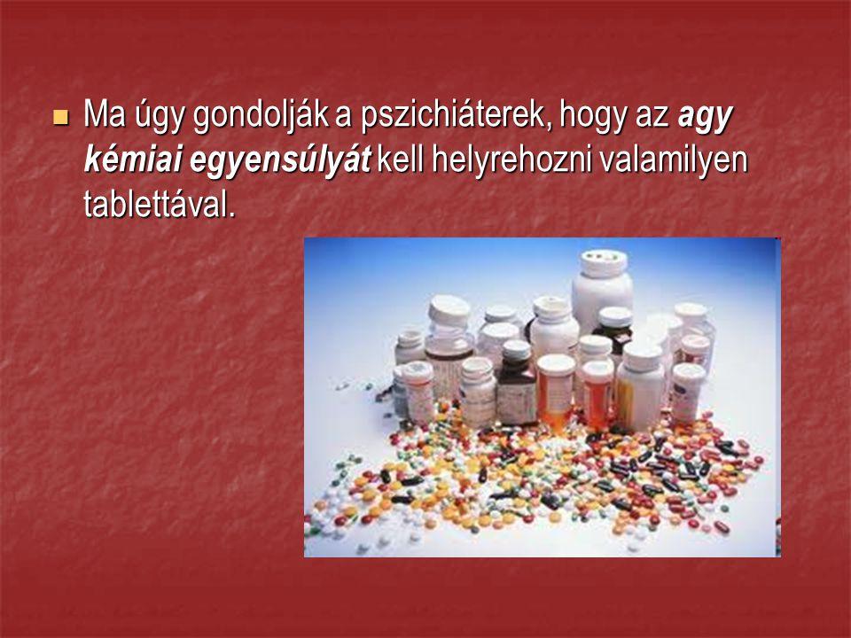 Ma úgy gondolják a pszichiáterek, hogy az agy kémiai egyensúlyát kell helyrehozni valamilyen tablettával.