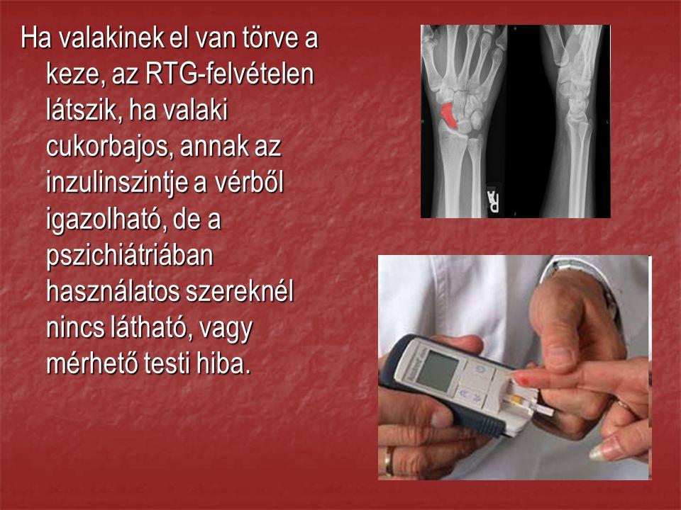 Ha valakinek el van törve a keze, az RTG-felvételen látszik, ha valaki cukorbajos, annak az inzulinszintje a vérből igazolható, de a pszichiátriában használatos szereknél nincs látható, vagy mérhető testi hiba.
