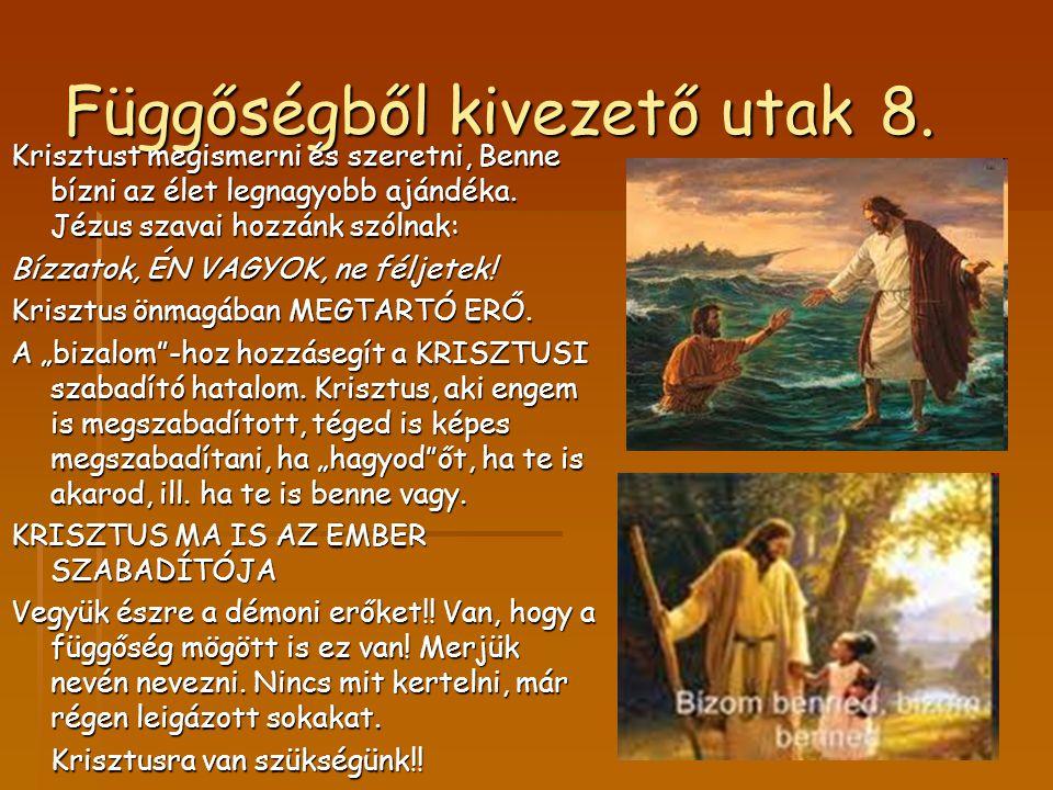 Függőségből kivezető utak 8. Krisztust megismerni és szeretni, Benne bízni az élet legnagyobb ajándéka. Jézus szavai hozzánk szólnak: Bízzatok, ÉN VAG