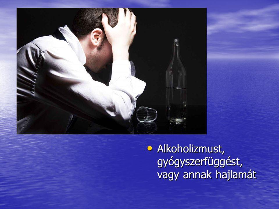 Alkoholizmust, gyógyszerfüggést, vagy annak hajlamát Alkoholizmust, gyógyszerfüggést, vagy annak hajlamát