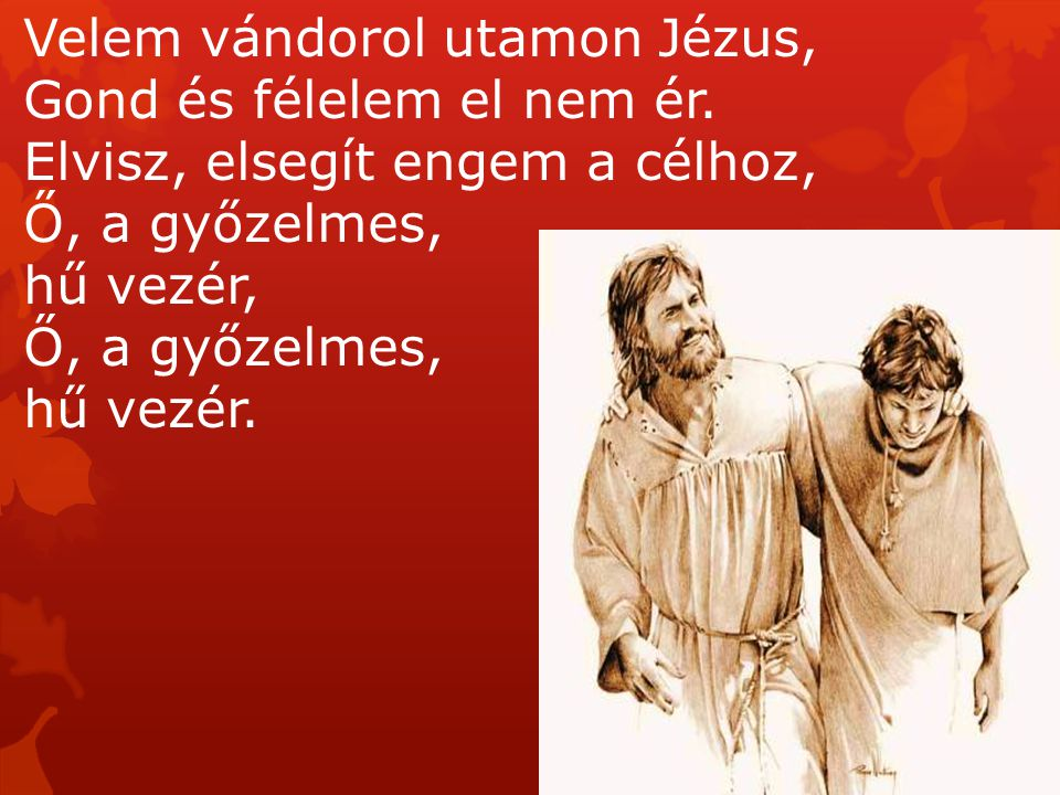 Velem vándorol utamon Jézus, Gond és félelem el nem ér. Elvisz, elsegít engem a célhoz, Ő, a győzelmes, hű vezér, Ő, a győzelmes, hű vezér.