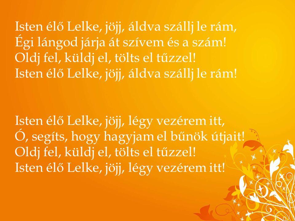 Isten élő Lelke, jöjj, áldva szállj le rám, Égi lángod járja át szívem és a szám! Oldj fel, küldj el, tölts el tűzzel! Isten élő Lelke, jöjj, áldva sz