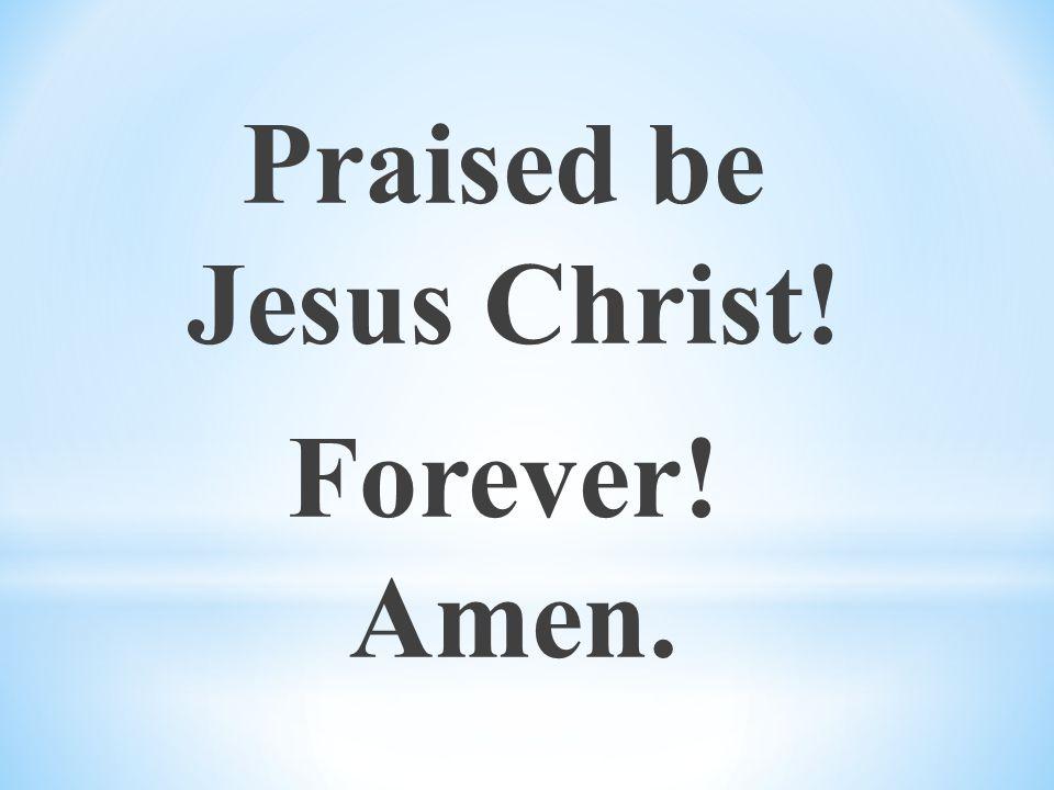 Praised be Jesus Christ! Forever! Amen.