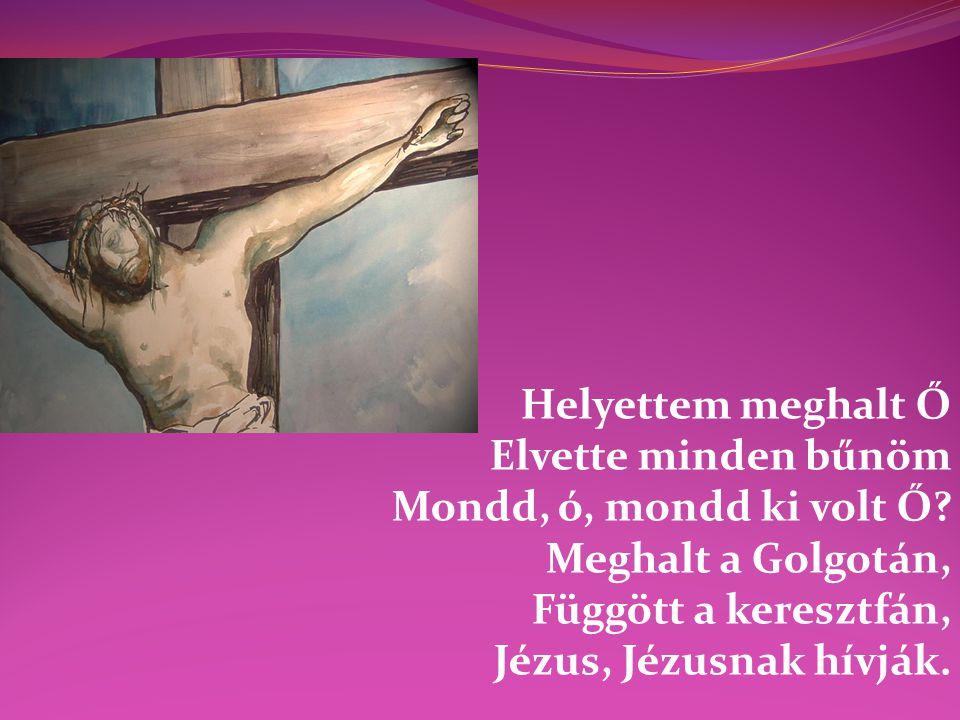 Helyettem meghalt Ő Elvette minden bűnöm Mondd, ó, mondd ki volt Ő? Meghalt a Golgotán, Függött a keresztfán, Jézus, Jézusnak hívják.