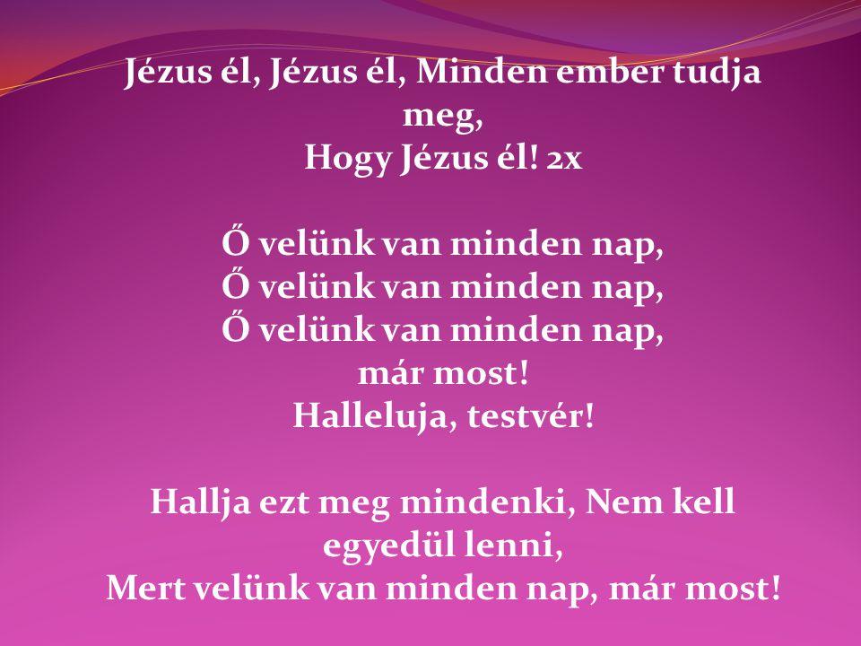 Jézus él, Jézus él, Minden ember tudja meg, Hogy Jézus él! 2x Ő velünk van minden nap, már most! Halleluja, testvér! Hallja ezt meg mindenki, Nem kell