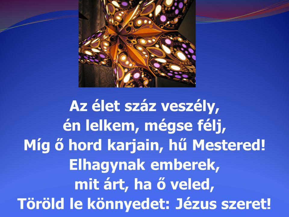 Az élet száz veszély, én lelkem, mégse félj, Míg ő hord karjain, hű Mestered! Elhagynak emberek, mit árt, ha ő veled, Töröld le könnyedet: Jézus szere